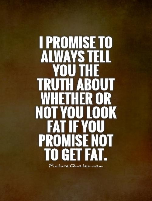 Fat Quotes I promise to always tell you the truth about whether or not you look fat if you promise not to get fat