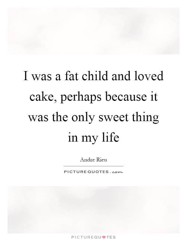 Fat Quotes I was a fat child and loved cake, perhaps because it was the only sweet thing in my life. Andre Rieu