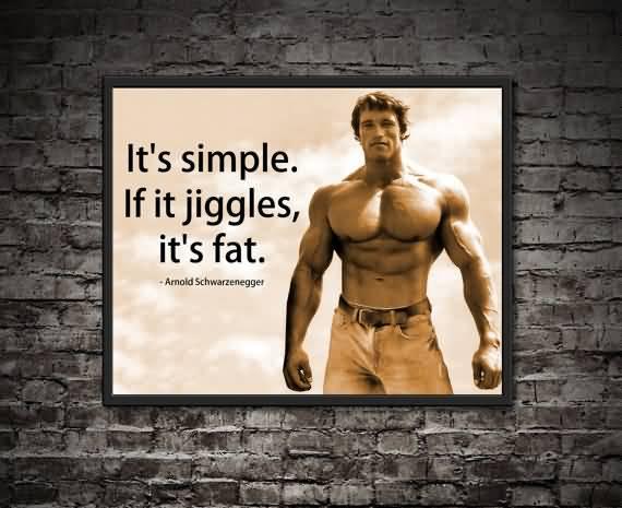 Fat Sayings It's simple, if it jiggles, it's fat. Arnold Schwarzenegger