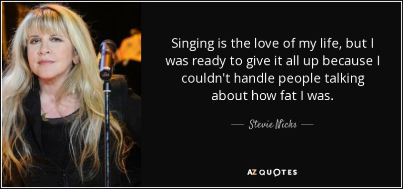 Fat Sayings Singing is the love of my life, but I was ready to give it all up because I couldn't handle people talking about how fat I was. Stevie Nicks