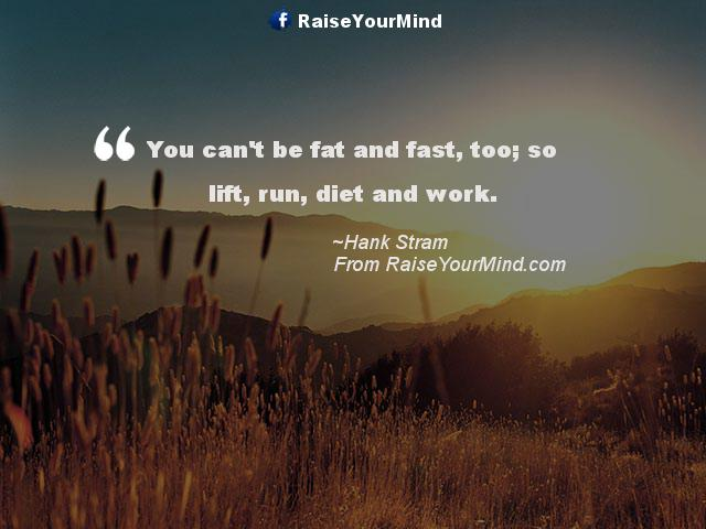 Fat Sayings You can't be fat and fast, too; so lift, run, diet and work. Hank Stram