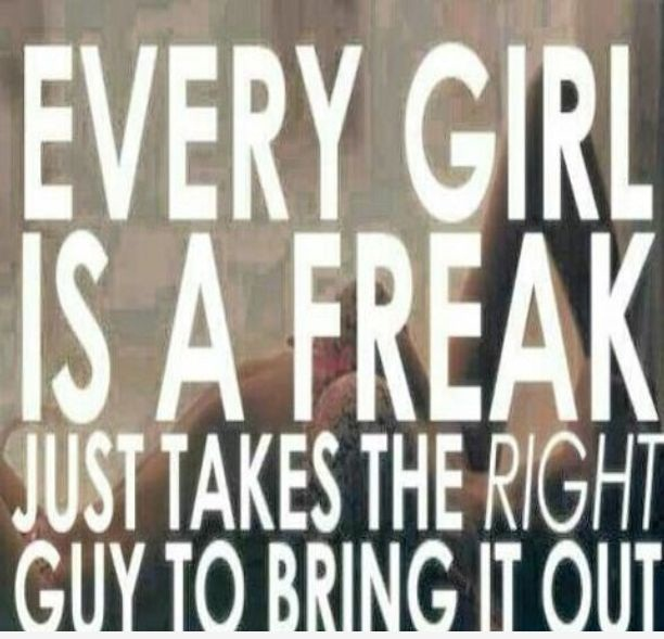 Freaky Quotes Every girl is a freak just takes the right guy to bring it out (2)
