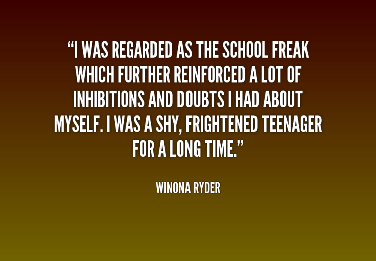 Freaky Quotes I was regarded as the school freak which further reinforced a lot of inhibitions Winona Ryder