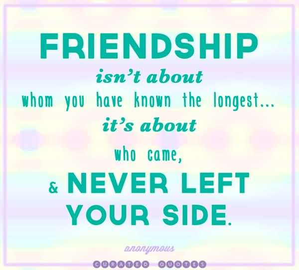 Friends Quotes Friendship isnt about whom you have known the longest its about who come never left your side