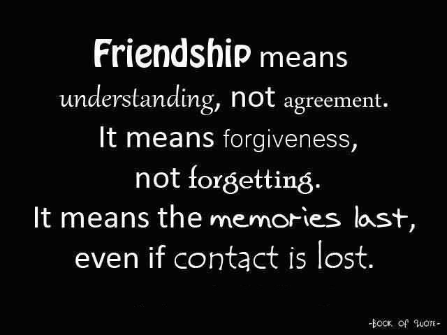 Friends Quotes Friendship means understanding not agreement it means forgiveness not forgetting it means the meamories last even if contact is lost