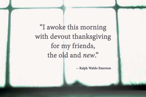 Friends Quotes I awoke this morning with devout thanks giving for my friends the old and new Ralph Waldo Emerson