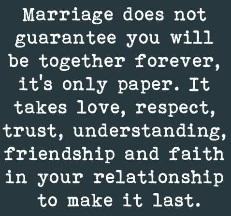 Friends Quotes Marriage does not guarantee you will be together forever its only paper it takes love respect trust understanding friendship
