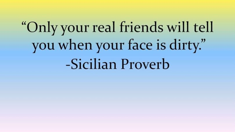 Friends Quotes Only your real friends will tell you when your face is dirty Sicilian Proverb