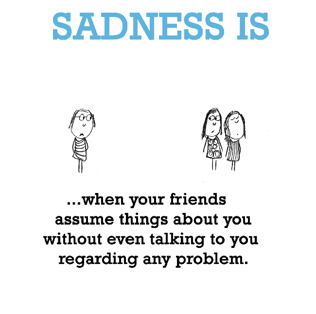 Friends Quotes Sadness is when you friends assume things about you without even talking to you regarding any problem