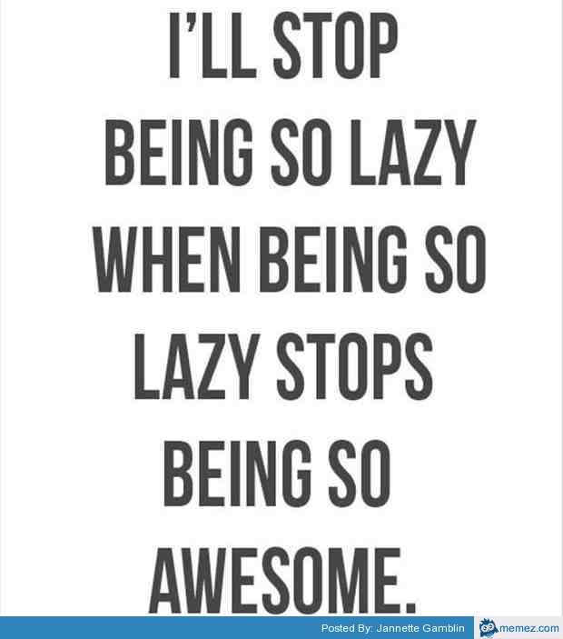 Funny Lazy Memes I Will Stop Being So Lazy When Being So Lazy Stops Being So Awesome