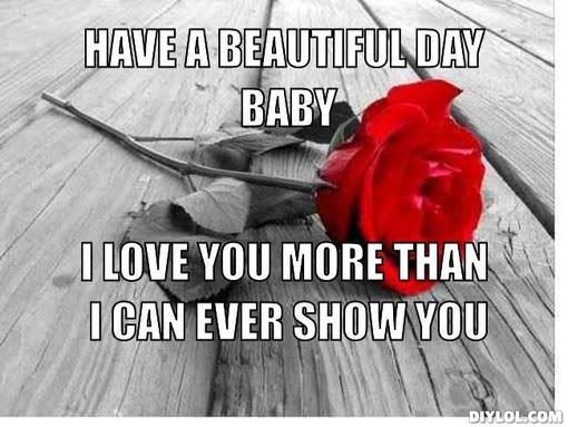 Funny Love Memes Have a beautiful day baby i love you more than i can show you