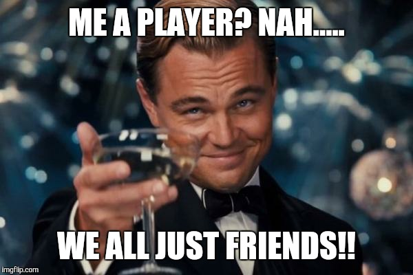 Funny Nah Meme Me a player nah.... we all just friends!!