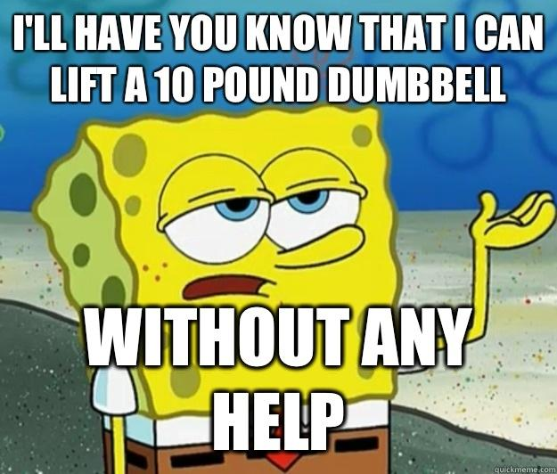 Funny Spongebob Memes I'll have you know that i can lift a 10 pound dumbbell without any help