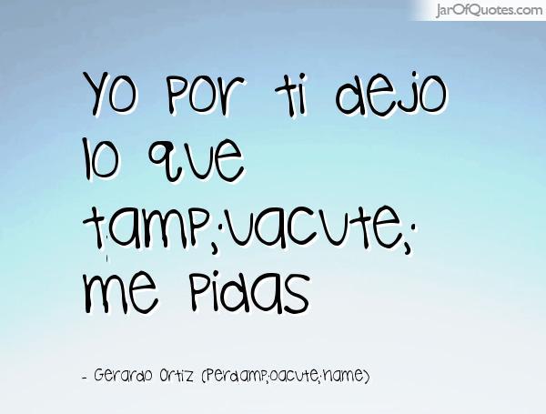Gerardo Ortiz Quotes Yo por ti dejo lo que tamp; uacute me pidas