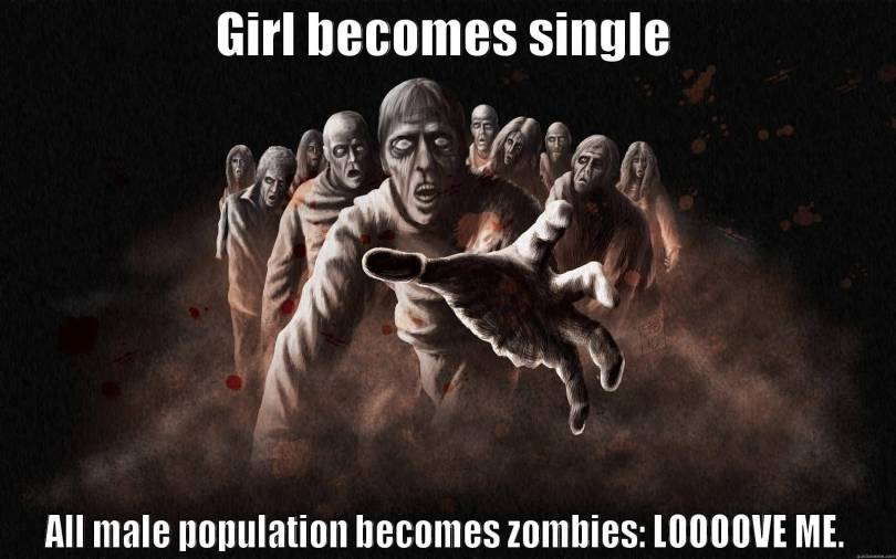 Girl becomes single all male population becomes zombies Loooove me Funny Single Memes