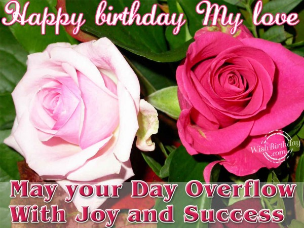 Happy Birthday My Love May Your Day Overflow With Joy And Success Greeting Quotes Image