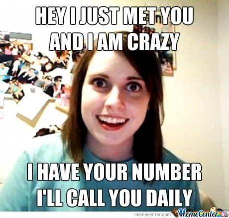 Hey I Just Met You And I Am Crazy I Have Your Number I Will Call You Daily Funny Girlfriend Memes Photos