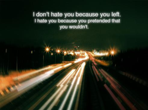 Hipster Quotes I don't hate you because you left. i hate you because you pretended that you wouldn't