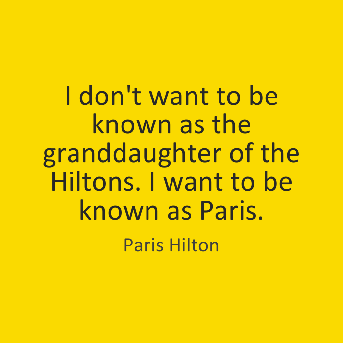 I don't want to be known as the granddaughter of the Hiltons. I want to be known as Paris. Paris Hilton