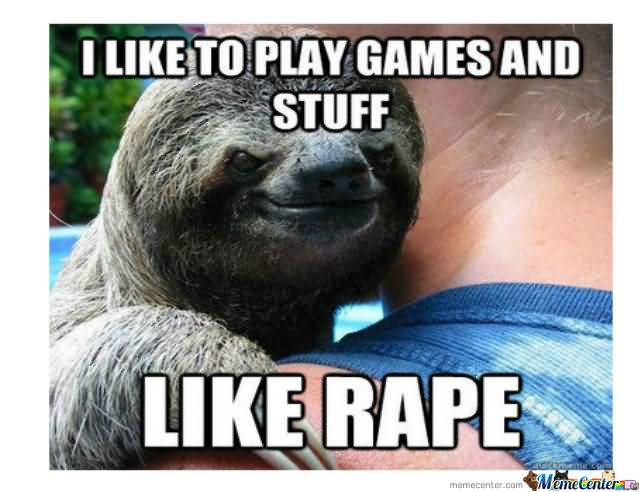 I like to play games and stuff like rape Funny Sloth Memes