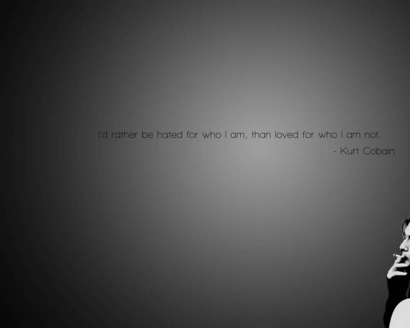 I'd rather be hated for who I am, than loved for who I am not Kurt Cobain