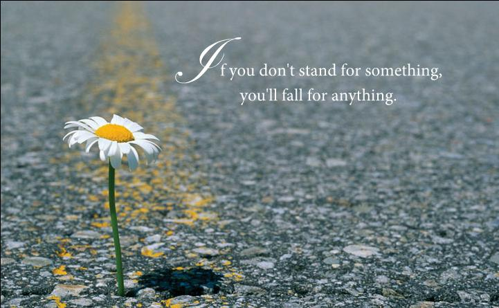 If you don't stand for something you'll fall for anything