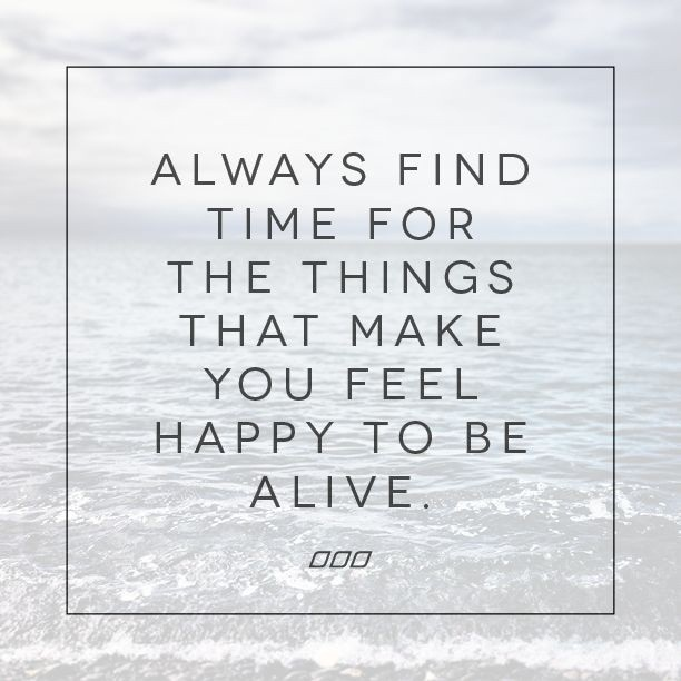Inspirational Happiness Quotes Always find time for the things that make you feel happy to be alive
