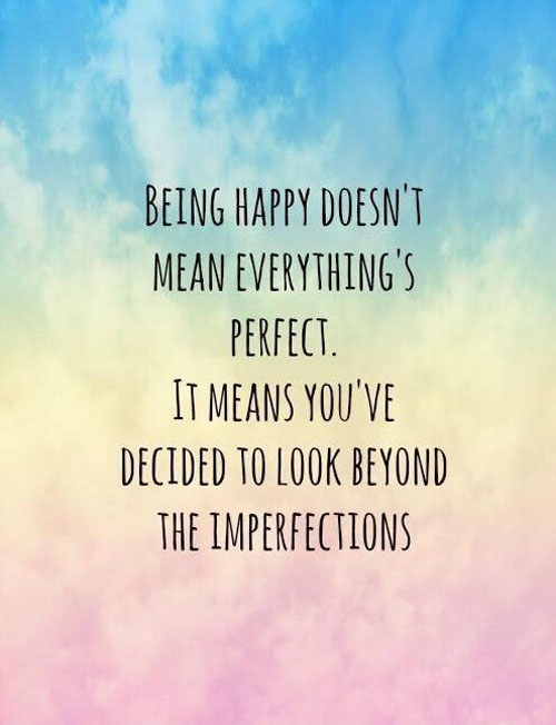 Inspirational Happiness Quotes Being happy doesn't mean everything's perfect. It means you've decided to look beyond the imperfections