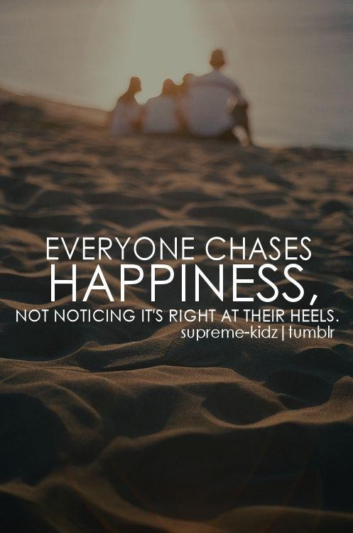 Inspirational Happiness Quotes Everyone chases happiness not noticing it's right at their heels