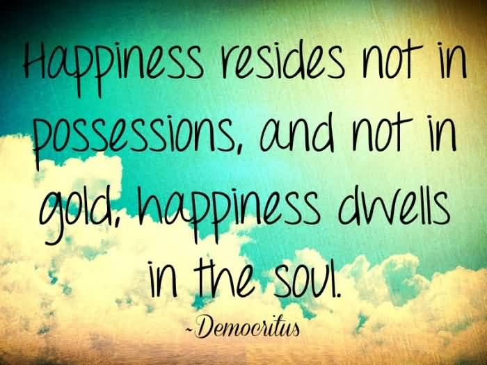Inspirational Happiness Quotes Happiness resides not in possessions, and not in gold, happiness dwells in the soul Democritus
