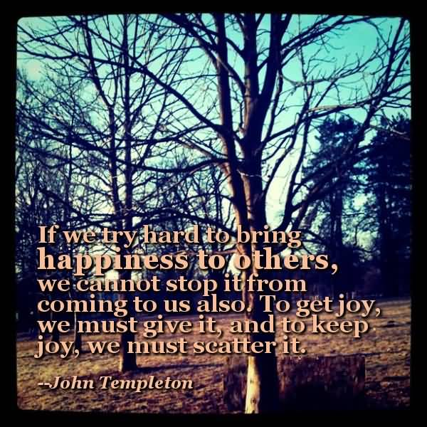 Inspirational Happiness Sayings If we try hard to bring happiness to others,we cannot stop it from coming to us also John Templeton