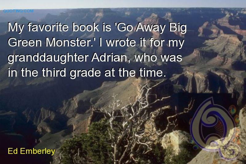 My favorite book is 'Go Away Big Green Monster.' I wrote it for my granddaughter Adrian, who was in the third grade at the time. Ed Emberley