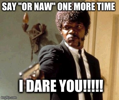 Say 'or naw' one more time i dare you!!!! Funny Nah Meme
