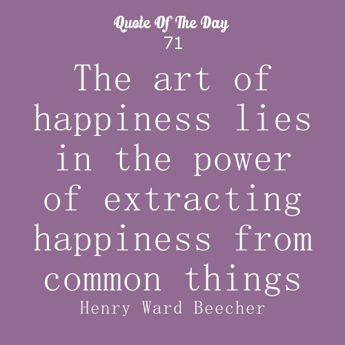 The art of happiness lies in the power of extracting happiness from common things Henry Ward Beecher