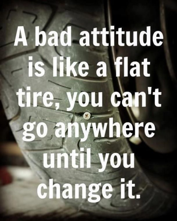a bad attitude is like a flat tire, you can't so anywhere until you change it.