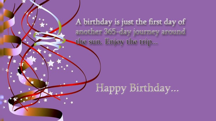 a birthday is just the first day of another 365 day journey around the sun. enjoy the trip.. happy birthday