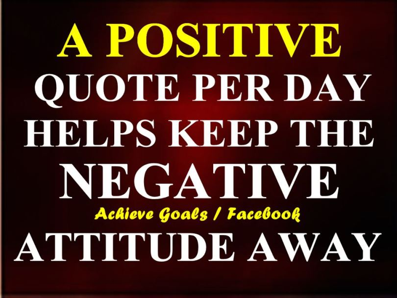 a positive quote per day helps keep the negative attitude away.