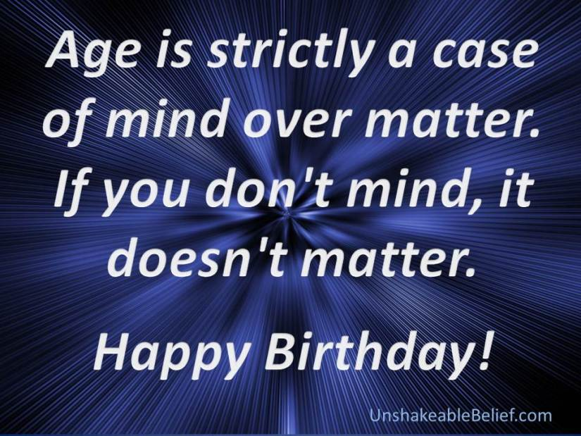 age is strictly a case of mind over matter. if you don't mind, it doesn't't matter. happy birthday.