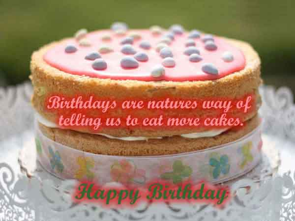 birthdays are natures way of telling us to eat more cakes.. happy birthday