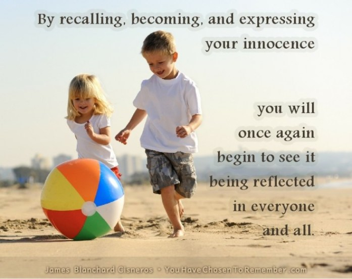 by recalling, becoming, and expressing your innocence you will once again begin to see it being reflected in everyone and all.