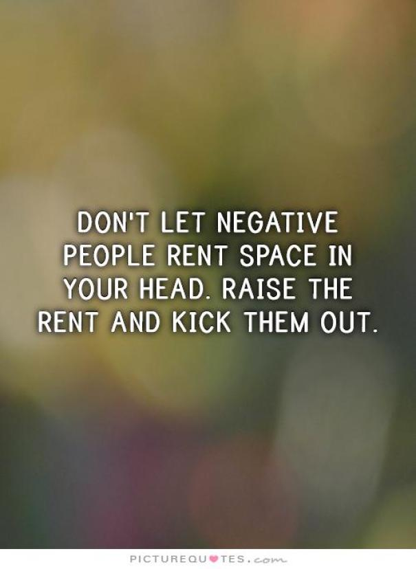 don't let negative people rent spece in your head. raise the rent and kick them out.