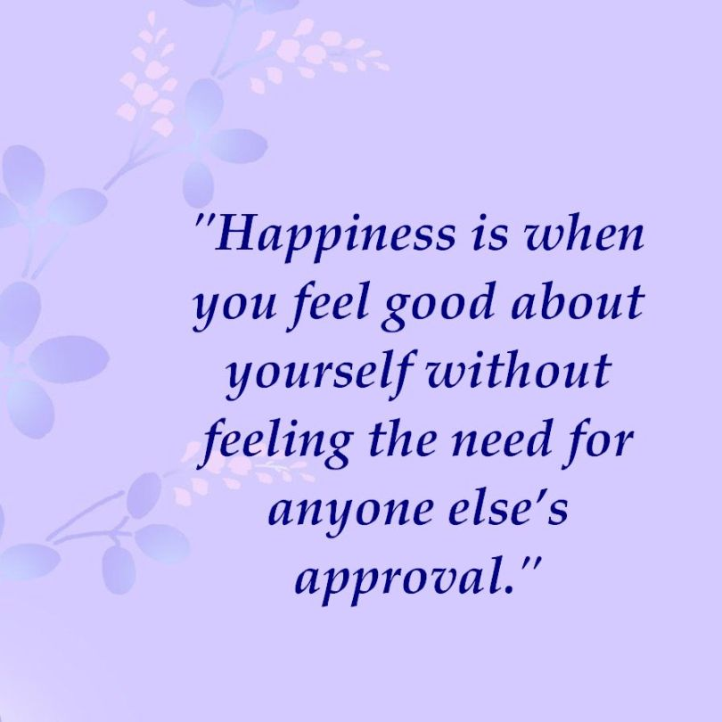 happiness is when you feel good about yourself without feeling the need for anyone else's approval