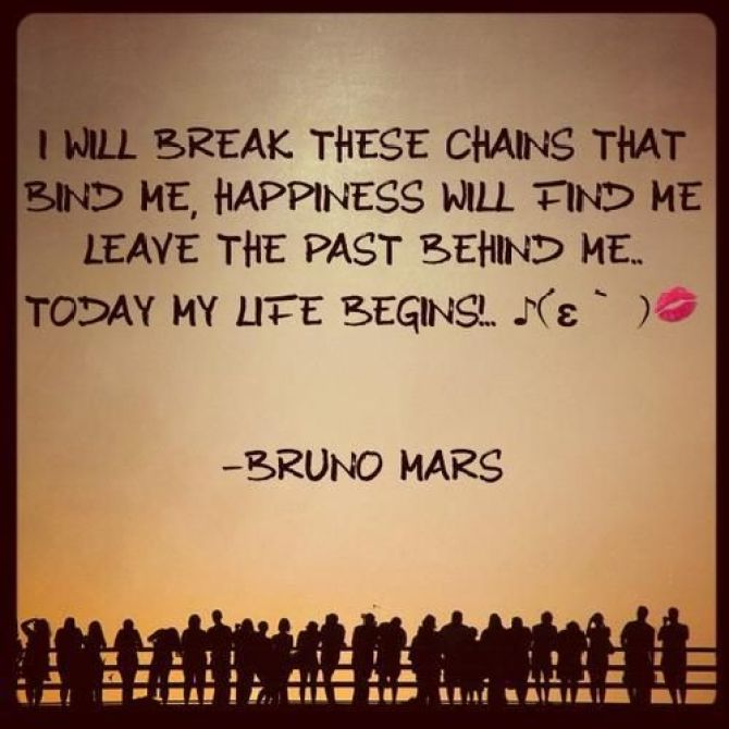 i will break these chains that bind me, happiness will find me leave the past behind me.. to day my life begins.. bruno mars