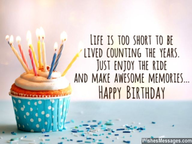 life is too short to be lived counting the years. just enjoy the ride and make awesome memories happy birthday