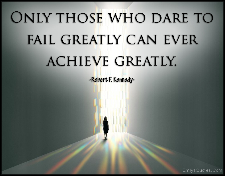 only those who dare to fail greatly can ever achieve greatly. robert f. kennedy
