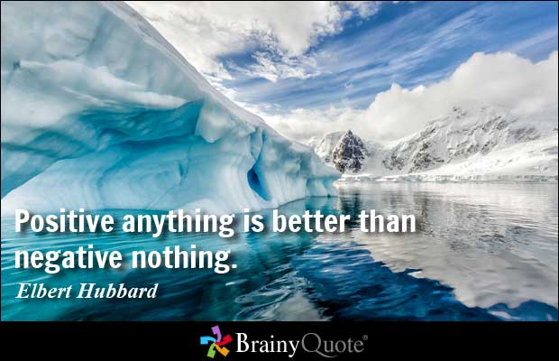 positive anything's is better than negative nothing. elbert hubbard