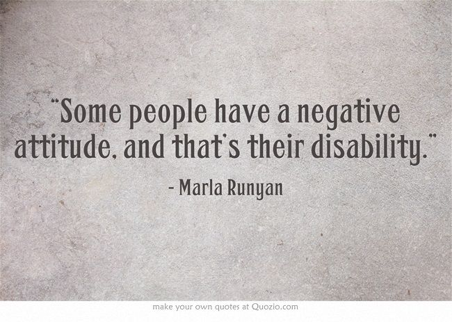 some people have negative attitude. and that's their disability. marla runyan