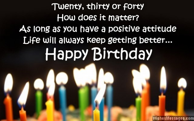 twenty, thirty or forty how does it matter as long as you have a positive attitude life will always keep getting better... happy birthday