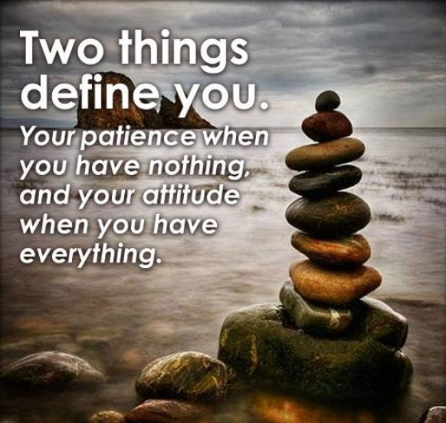two things define you. your patience when you have nothing, and your attitude when you have everything's.