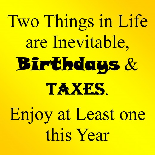 two things in life are inevitabe, birthdays & taxes. enjoy at least one this year.